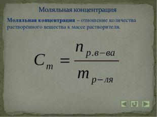 Моляльная концентрация – отношение количества растворённого вещества к массе