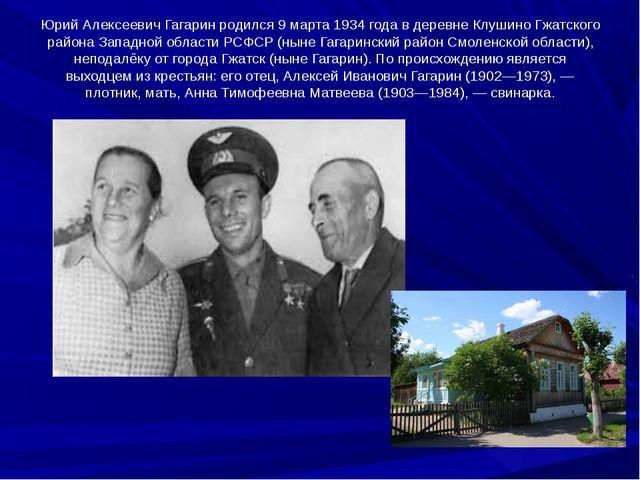 Юрий Алексеевич Гагарин родился 9 марта 1934 года в деревне Клушино Гжатского...