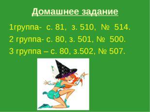 Домашнее задание 1группа- с. 81, з. 510, № 514. 2 группа- с. 80, з. 501, № 50