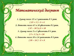 Математический диктант 1. Сумму чисел 15 и 3 уменьшить в 3 раза. ( 15 + 3 ) :