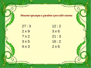 Решите примеры и узнайте кого надо спасти 27 : 3 2 х 9 7 х 2 3 х 5 8 х 3 12 :