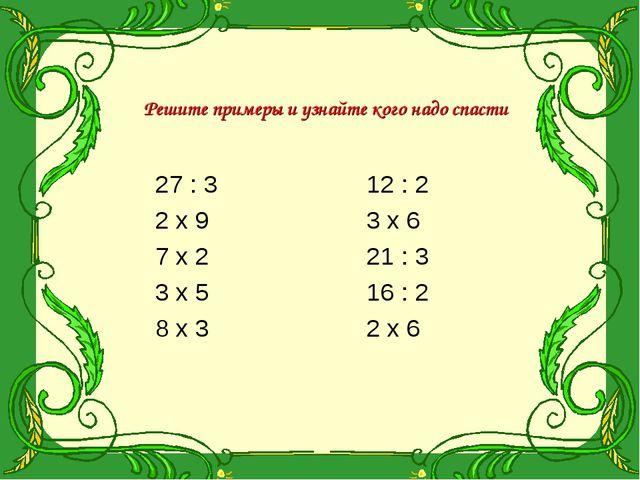 Решите примеры и узнайте кого надо спасти 27 : 3 2 х 9 7 х 2 3 х 5 8 х 3 12 :...