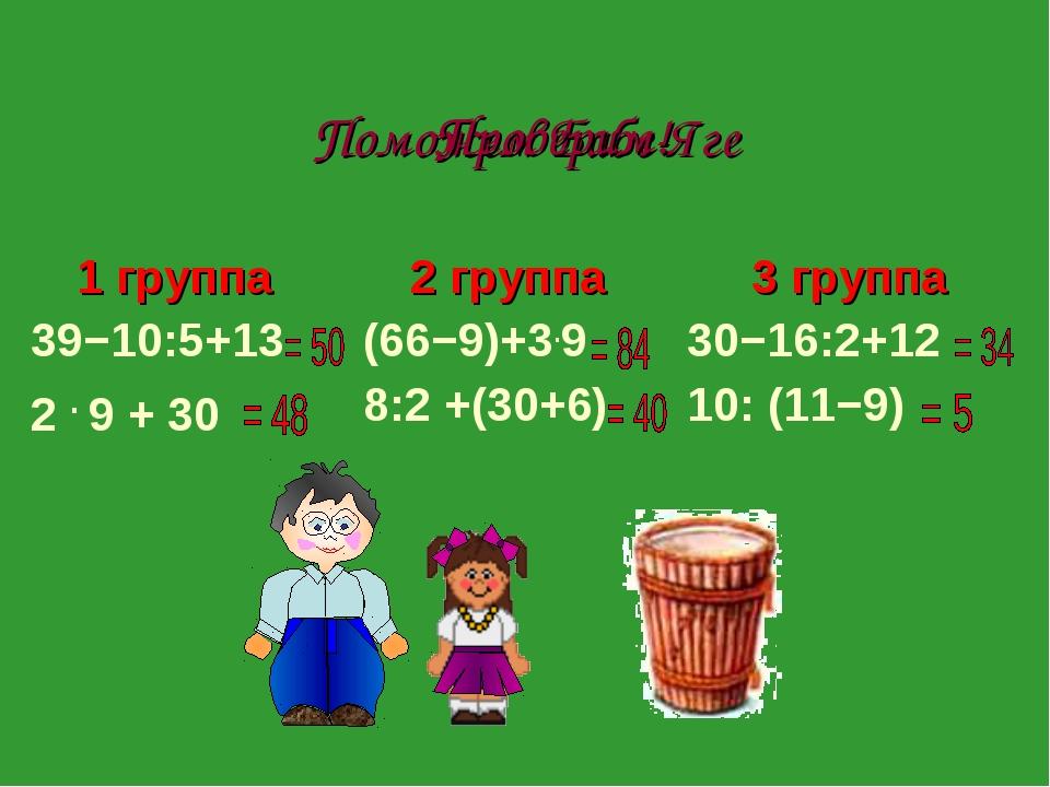 Поможем Бабе-Яге Проверим! 1 группа 39−10:5+13 2 . 9 + 30 2 группа (66−9)+3...