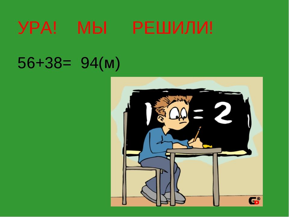 УРА! МЫ РЕШИЛИ! 56+38= 94(м)