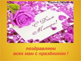 поздравляем всех мам с праздником !
