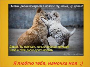 Я люблю тебя, мамочка моя ;)