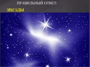 ПРАВИЛЬНЫЙ ОТВЕТ: звезды