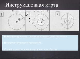 Инструкционная карта 1.Начертиокружность. Разбей её на шесть равныхчастей. 2.