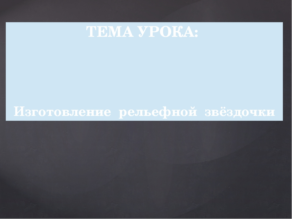 ТЕМА УРОКА: Изготовление рельефной звёздочки
