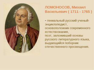 ЛОМОНОСОВ, Михаил Васильевич ( 1711 - 1765 ) - гениальный русский ученый-энци