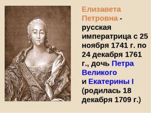 Елизавета Петровна - русская императрица с 25 ноября 1741 г. по 24 декабря 17