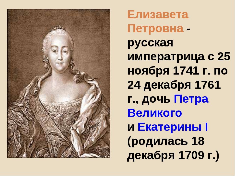 Елизавета Петровна - русская императрица с 25 ноября 1741 г. по 24 декабря 17...