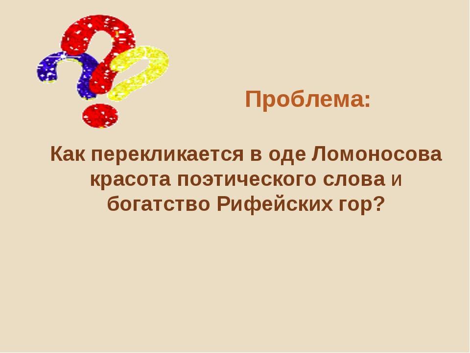 Проблема: Как перекликается в оде Ломоносова красота поэтического слова и бо...