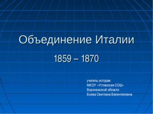Объединение Италии 1859 – 1870 учитель истории МКОУ «Углянская СОШ» Воронежск