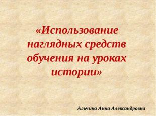 «Использование наглядных средств обучения на уроках истории» Альчина Анна Але