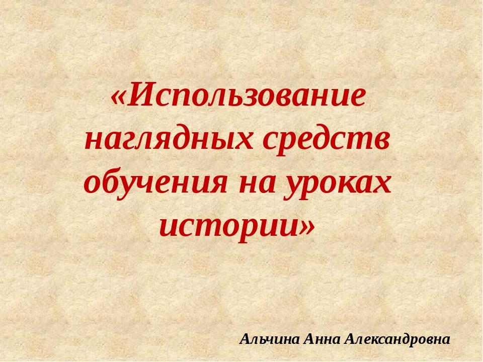 «Использование наглядных средств обучения на уроках истории» Альчина Анна Але...