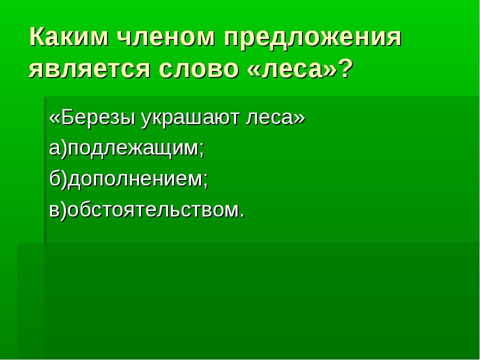 Каким членом предложения является слово «леса»? «Березы украшают леса» а)подл...