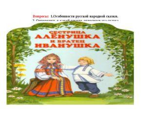 Вопросы: 1.Особенности русской народной сказки. 2. Определить к какой группе