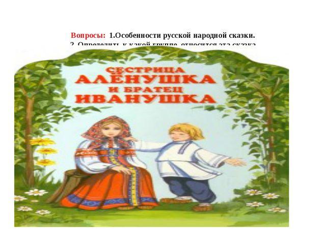 Вопросы: 1.Особенности русской народной сказки. 2. Определить к какой группе...