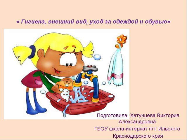 « Гигиена, внешний вид, уход за одеждой и обувью» Подготовила: Хатунцева Викт...