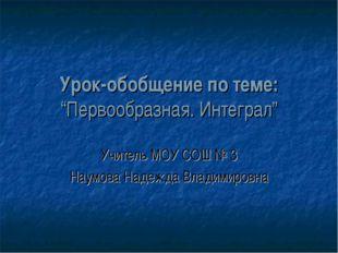 """Урок-обобщение по теме: """"Первообразная. Интеграл"""" Учитель МОУ СОШ № 3 Наумова"""