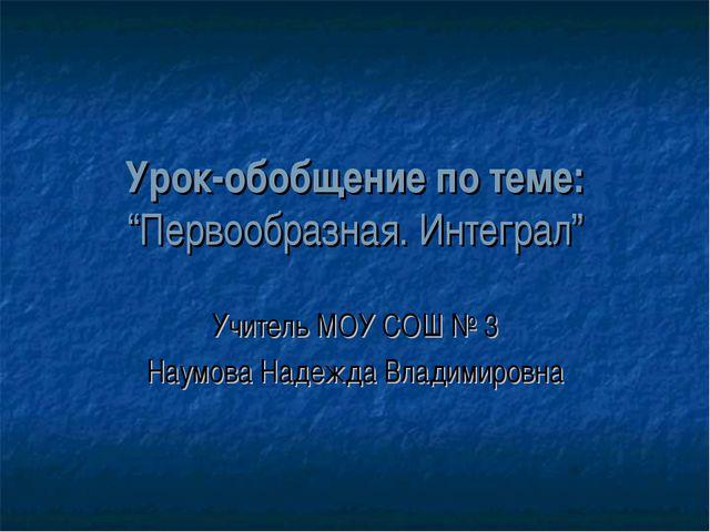 """Урок-обобщение по теме: """"Первообразная. Интеграл"""" Учитель МОУ СОШ № 3 Наумова..."""