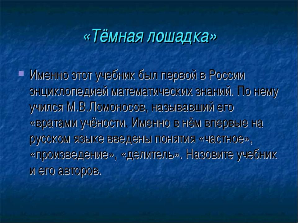 «Тёмная лошадка» Именно этот учебник был первой в России энциклопедией матема...
