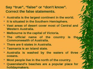"Say ""true"", ""false"" or ""don't know"". Correct the false statements. Australia"