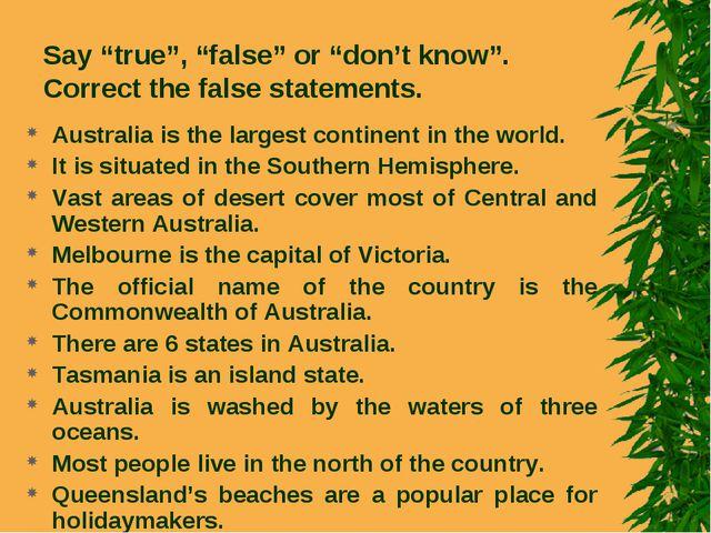 "Say ""true"", ""false"" or ""don't know"". Correct the false statements. Australia..."