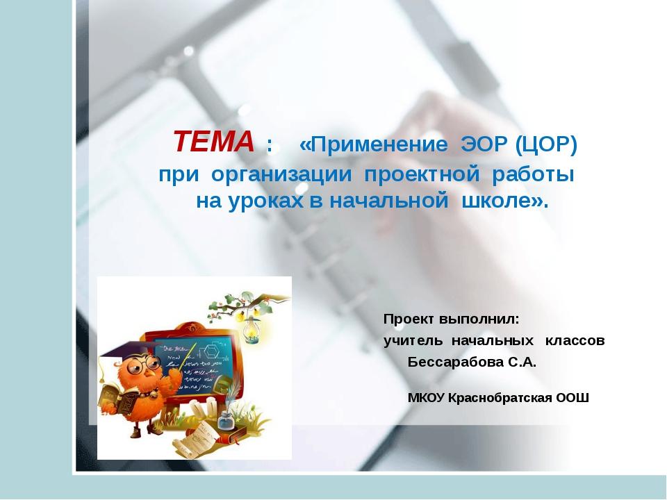 Проект выполнил: учитель начальных классов Бессарабова С.А. МКОУ Краснобратс...