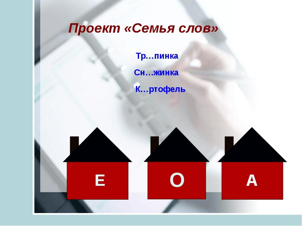 Проект «Семья слов» Тр…пинка Сн…жинка К…ртофель О Е А