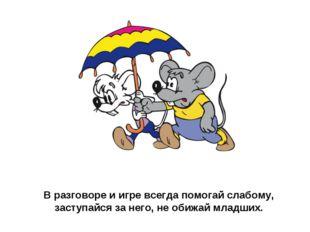 В разговоре и игре всегда помогай слабому, заступайся за него, не обижай млад