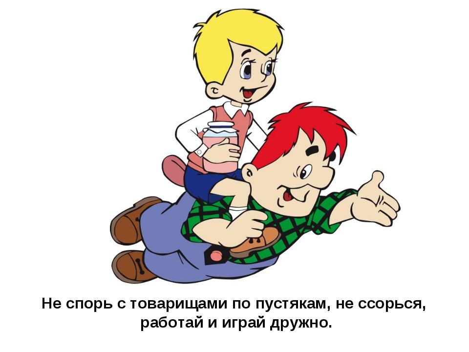 Не спорь с товарищами по пустякам, не ссорься, работай и играй дружно.