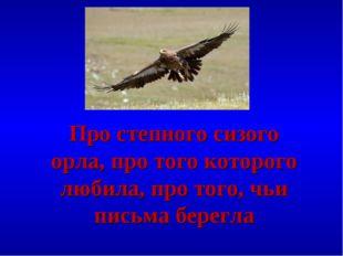 Про степного сизого орла, про того которого любила, про того, чьи письма бере