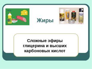Жиры Сложные эфиры глицерина и высших карбоновых кислот