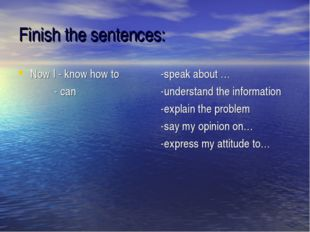 Finish the sentences: Now I - know how to - can -speak about … -understand th