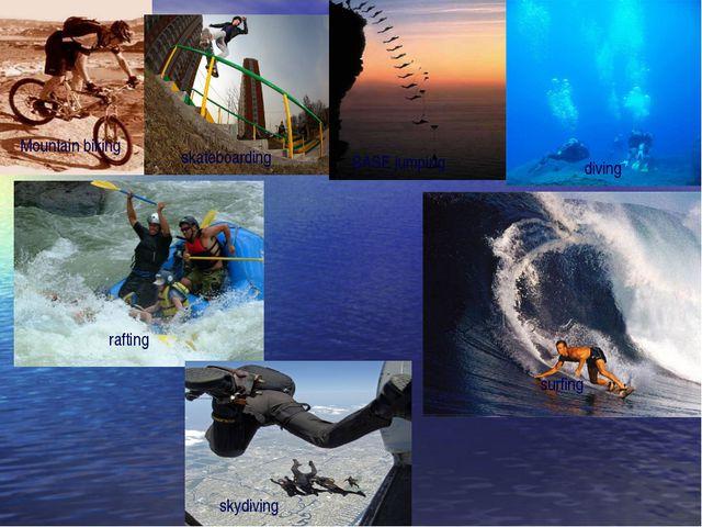 Mountain biking skateboarding BASE jumping diving rafting surfing skydiving
