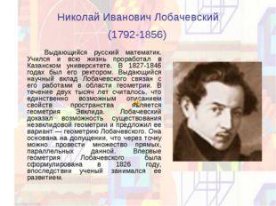 Николай Иванович Лобачевский (1792-1856) Выдающийся русский математик. Учил
