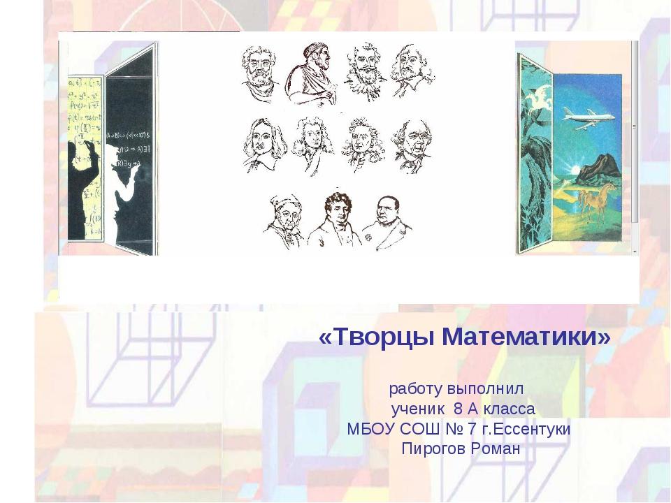 «Творцы Математики» работу выполнил ученик 8 А класса МБОУ СОШ № 7 г.Ессенту...