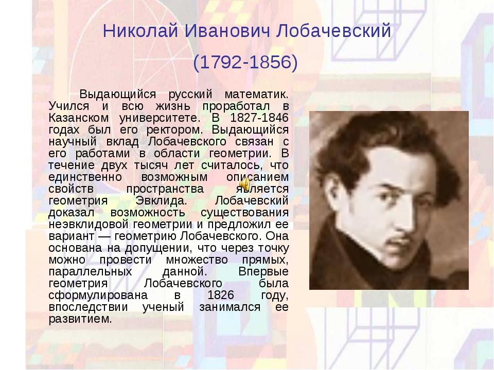Николай Иванович Лобачевский (1792-1856) Выдающийся русский математик. Учил...