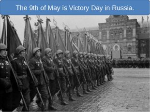 The 9th of May is Victory Day in Russia.