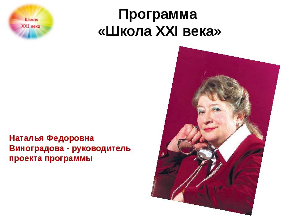 Программа  «Школа ХХI века» Наталья Федоровна Виноградова - руководитель про...