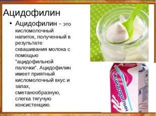 Ацидофилин Ацидофилин - это кисломолочный напиток, полученный в результате ск