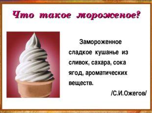 Что такое мороженое? Замороженное сладкое кушанье из сливок, сахара, сока яго