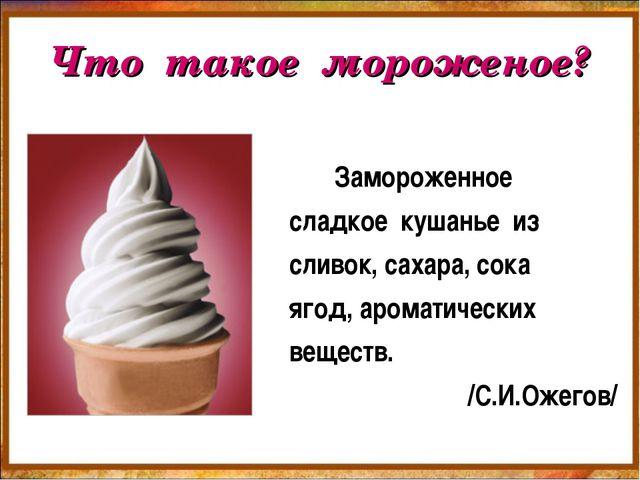 Что такое мороженое? Замороженное сладкое кушанье из сливок, сахара, сока яго...