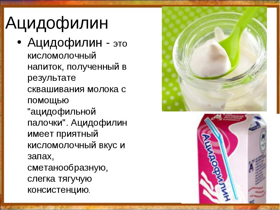Ацидофилин Ацидофилин - это кисломолочный напиток, полученный в результате ск...