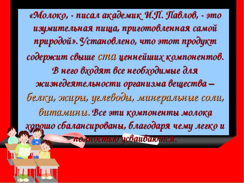 «Молоко, - писал академик И.П. Павлов, - это изумительная пища, приготовленна...