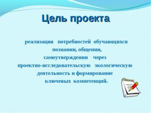 Цель проекта реализация потребностей обучающихся познании, общении, самоутвер