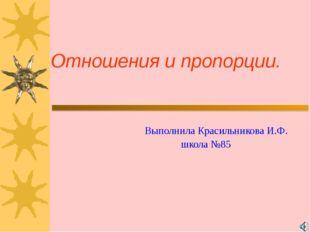 Отношения и пропорции. Выполнила Красильникова И.Ф. школа №85