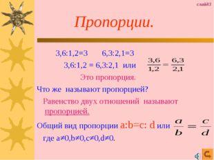 Пропорции. 3,6:1,2=3 6,3:2,1=3 3,6:1,2 = 6,3:2,1 или Это пропорция. Что же н
